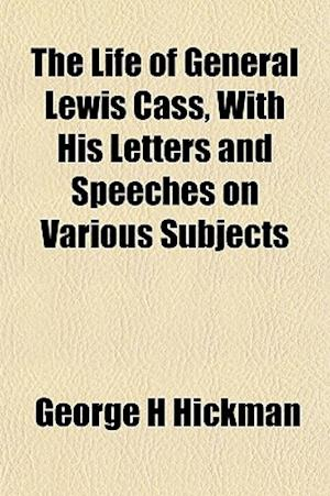 The Life of General Lewis Cass, with His Letters and Speeches on Various Subjects af George H. Hickman