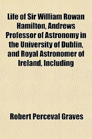 Life of Sir William Rowan Hamilton, Andrews Professor of Astronomy in the University of Dublin, and Royal Astronomer of Ireland, Including af Robert Perceval Graves
