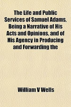 The Life and Public Services of Samuel Adams, Being a Narrative of His Acts and Opinions, and of His Agency in Producing and Forwarding the af William V. Wells