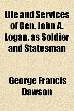 Life and Services of Gen. John A. Logan, as Soldier and Statesman af George Francis Dawson