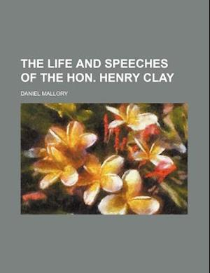 The Life and Speeches of the Hon. Henry Clay af Henry Clay, Daniel Mallory