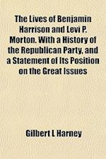 The Lives of Benjamin Harrison and Levi P. Morton. with a History of the Republican Party, and a Statement of Its Position on the Great Issues af Gilbert L. Harney