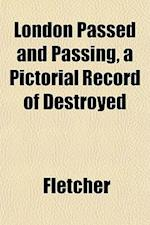 London Passed and Passing, a Pictorial Record of Destroyed af Hanslip Fletcher