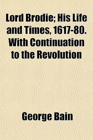 Lord Brodie; His Life and Times, 1617-80. with Continuation to the Revolution af George Bain
