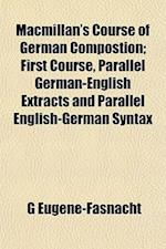 MacMillan's Course of German Compostion; First Course, Parallel German-English Extracts and Parallel English-German Syntax af G. Eugne-Fasnacht, G. Eugene-Fasnacht