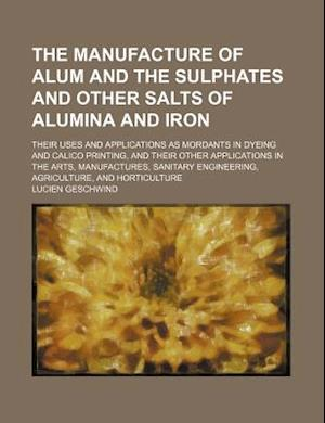 The Manufacture of Alum and the Sulphates and Other Salts of Alumina and Iron; Their Uses and Applications as Mordants in Dyeing and Calico Printing, af Lucien Geschwind