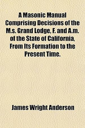 A Masonic Manual Comprising Decisions of the M.S. Grand Lodge, F. and A.M. of the State of California, from Its Formation to the Present Time. af James Wright Anderson