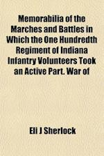 Memorabilia of the Marches and Battles in Which the One Hundredth Regiment of Indiana Infantry Volunteers Took an Active Part. War of af Eli J. Sherlock
