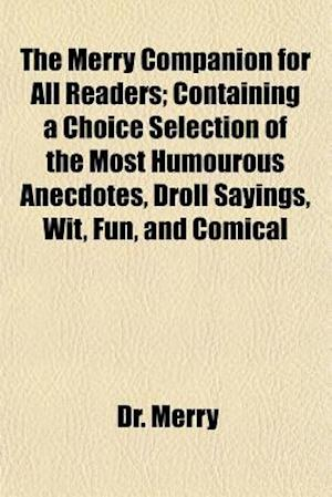 The Merry Companion for All Readers; Containing a Choice Selection of the Most Humourous Anecdotes, Droll Sayings, Wit, Fun, and Comical af Dr Merry, Dr Merry