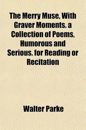 The Merry Muse, with Graver Moments. a Collection of Poems, Humorous and Serious. for Reading or Recitation af Walter Parke