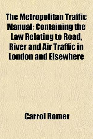 The Metropolitan Traffic Manual; Containing the Law Relating to Road, River and Air Traffic in London and Elsewhere af Carrol Romer