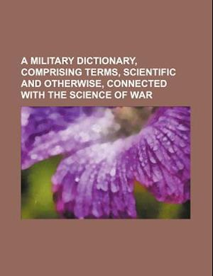 A Military Dictionary, Comprising Terms, Scientific and Otherwise, Connected with the Science of War af Books Group, George Elliot Voyle