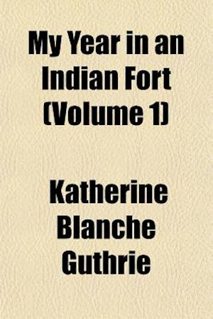 My Year in an Indian Fort (Volume 1) af Katherine Blanche Guthrie