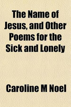 The Name of Jesus, and Other Poems for the Sick and Lonely af Caroline M. Noel