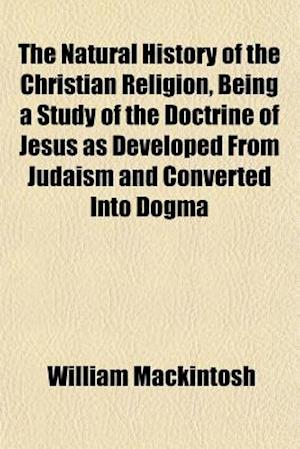 The Natural History of the Christian Religion, Being a Study of the Doctrine of Jesus as Developed from Judaism and Converted Into Dogma af William Mackintosh