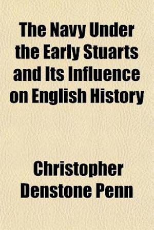 The Navy Under the Early Stuarts and Its Influence on English History af Christopher Denstone Penn
