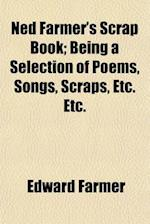 Ned Farmer's Scrap Book; Being a Selection of Poems, Songs, Scraps, Etc. Etc. af Edward Farmer