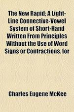 The New Rapid; A Light-Line Connective-Vowel System of Short-Hand Written from Principles Without the Use of Word Signs or Contractions. for af Charles Eugene McKee