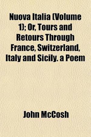 Nuova Italia (Volume 1); Or, Tours and Retours Through France, Switzerland, Italy and Sicily. a Poem af John Mccosh