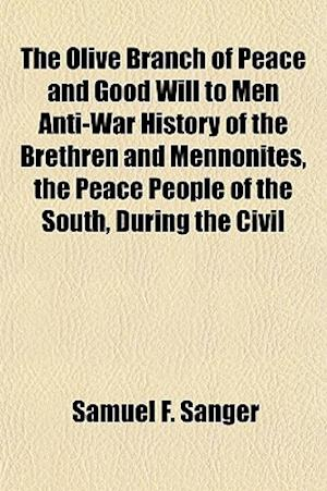 The Olive Branch of Peace and Good Will to Men Anti-War History of the Brethren and Mennonites, the Peace People of the South, During the Civil af Samuel F. Sanger