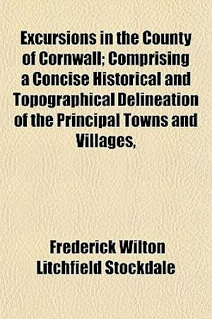 Excursions in the County of Cornwall; Comprising a Concise Historical and Topographical Delineation of the Principal Towns and Villages, af Frederick Wilton Litchfield Stockdale