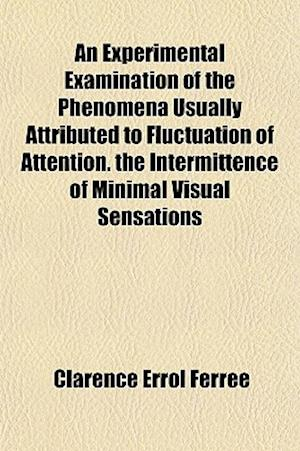 An Experimental Examination of the Phenomena Usually Attributed to Fluctuation of Attention. the Intermittence of Minimal Visual Sensations af Clarence Errol Ferree