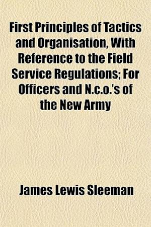 First Principles of Tactics and Organisation, with Reference to the Field Service Regulations; For Officers and N.C.O.'s of the New Army af James Lewis Sleeman