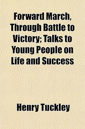Forward March, Through Battle to Victory; Talks to Young People on Life and Success af Henry Tuckley