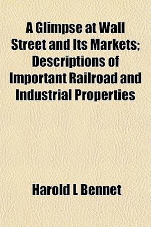 A Glimpse at Wall Street and Its Markets; Descriptions of Important Railroad and Industrial Properties af Harold L. Bennet