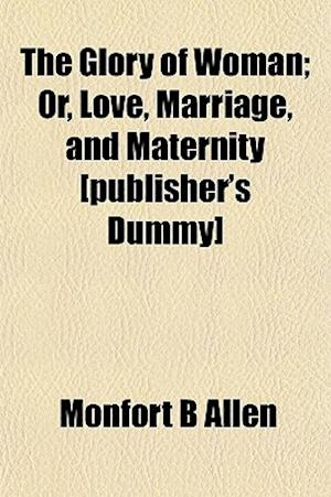 The Glory of Woman; Or, Love, Marriage, and Maternity [Publisher's Dummy] af Monfort B. Allen