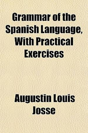 Grammar of the Spanish Language, with Practical Exercises af Augustin Louis Josse