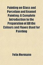 Painting on Glass and Porcelain and Enamel Painting; A Complete Introduction to the Preparation of All the Colours and Fluxes Used for Painting af Felix Hermann