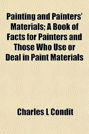 Painting and Painters' Materials; A Book of Facts for Painters and Those Who Use or Deal in Paint Materials af Charles L. Condit