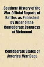 Southern History of the War. Official Reports of Battles, as Published by Order of the Confederate Congress at Richmond af Confederate States Of America War Dept