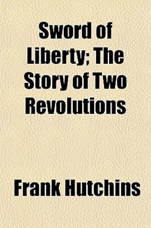 Sword of Liberty; The Story of Two Revolutions af Frank Hutchins