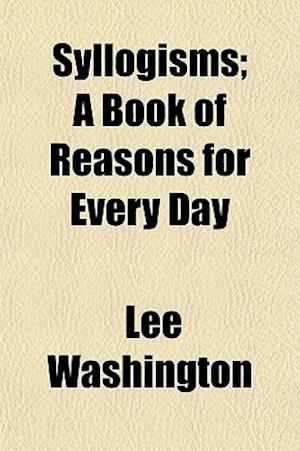 Syllogisms; A Book of Reasons for Every Day af Lee Washington