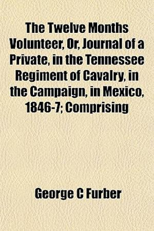 The Twelve Months Volunteer, Or, Journal of a Private, in the Tennessee Regiment of Cavalry, in the Campaign, in Mexico, 1846-7; Comprising af George C. Furber