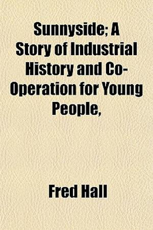 Sunnyside; A Story of Industrial History and Co-Operation for Young People, af Fred Hall
