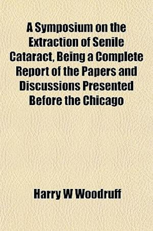 A Symposium on the Extraction of Senile Cataract, Being a Complete Report of the Papers and Discussions Presented Before the Chicago af Harry W. Woodruff