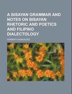 A Bisayan Grammar and Notes on Bisayan Rhetoric and Poetics and Filipino Dialectology af Norberto Romuldez, Norberto Romualdez