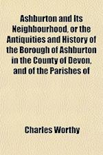 Ashburton and Its Neighbourhood, or the Antiquities and History of the Borough of Ashburton in the County of Devon, and of the Parishes of af Charles Worthy
