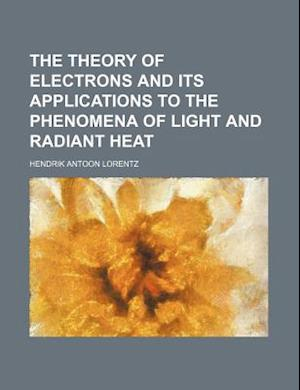 The Theory of Electrons and Its Applications to the Phenomena of Light and Radiant Heat af Hendrik Antoon Lorentz, H. A. Lorentz, Lorentz