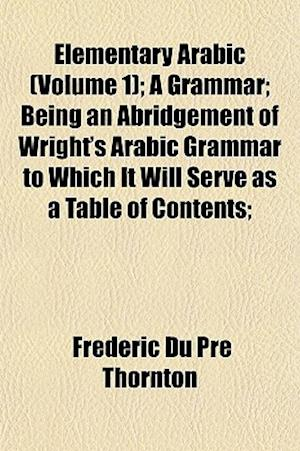 Elementary Arabic (Volume 1); A Grammar; Being an Abridgement of Wright's Arabic Grammar to Which It Will Serve as a Table of Contents; af Frederic Du Pre Thornton