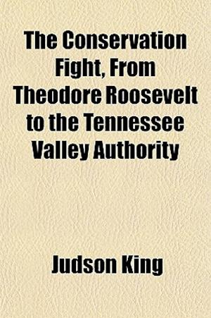 The Conservation Fight, from Theodore Roosevelt to the Tennessee Valley Authority af Judson King
