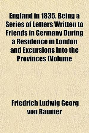 England in 1835, Being a Series of Letters Written to Friends in Germany During a Residence in London and Excursions Into the Provinces (Volume af Friedrich Ludwig Georg Von Raumer