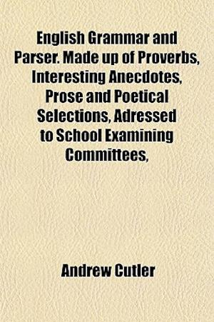 English Grammar and Parser. Made Up of Proverbs, Interesting Anecdotes, Prose and Poetical Selections, Adressed to School Examining Committees, af Andrew Cutler
