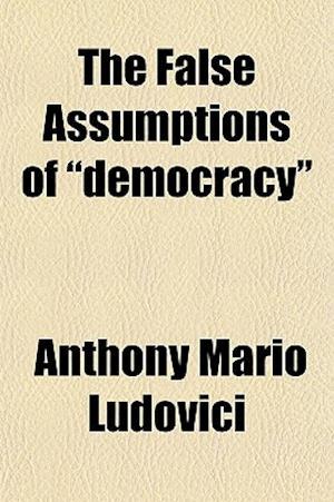 The False Assumptions of Democracy af Anthony Mario Ludovici