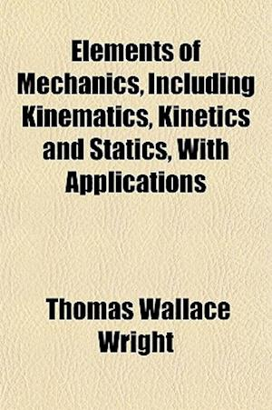 Elements of Mechanics, Including Kinematics, Kinetics and Statics, with Applications af Thomas Wallace Wright