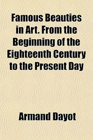 Famous Beauties in Art. from the Beginning of the Eighteenth Century to the Present Day af Armand Dayot