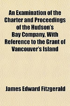 An Examination of the Charter and Proceedings of the Hudson's Bay Company, with Reference to the Grant of Vancouver's Island af James Edward Fitzgerald